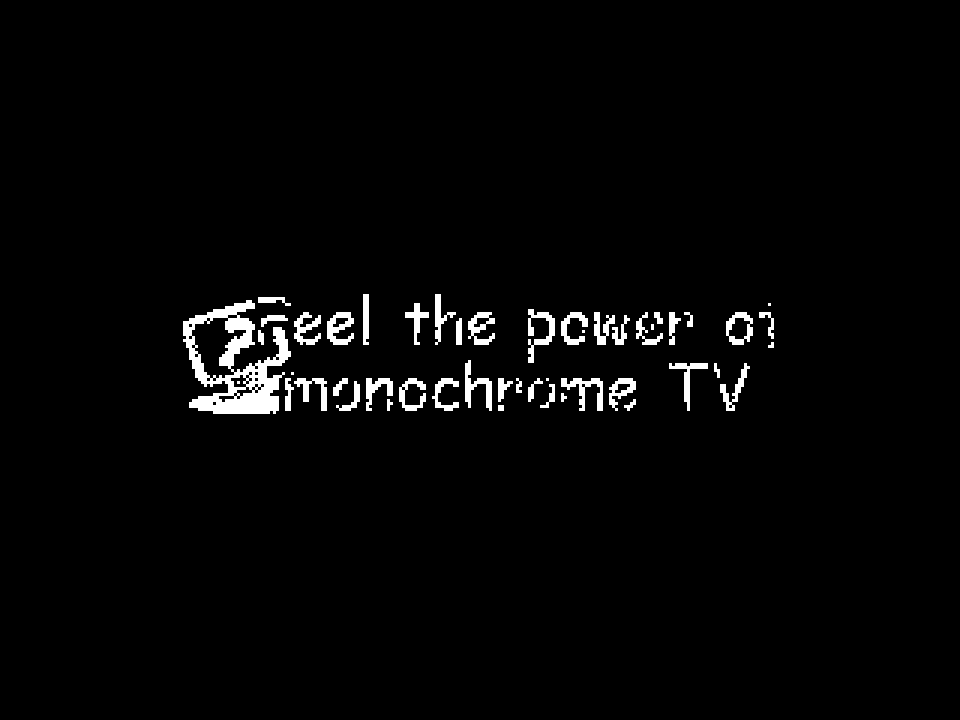 Feel the power of mochrome TV